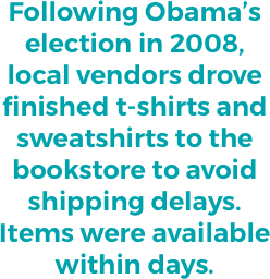 """""""Following Obama's election in 2008, local vendors drove finished t-shirts and sweatshirts to the bookstore to avoid shipping delays. Items were available within days."""""""